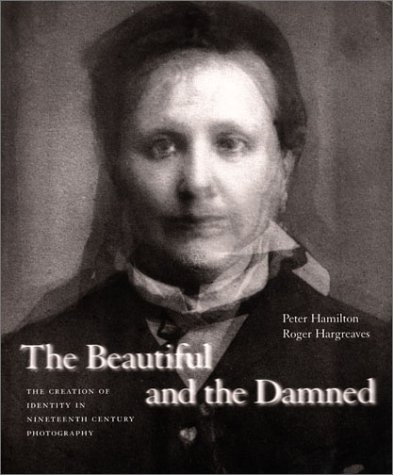 Beautiful and the Damned: The Creation of Identity in Ninereenth-Century Photography