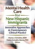 Mental Health Care for New Hispanic Immigrants, Marcia Finlayson, Manny J Gonzalez, Gladys M Gonzalez-Ramos, 0789023075
