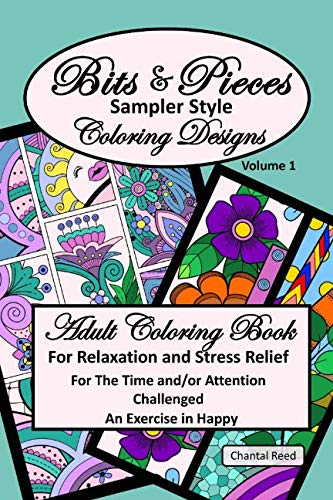 Bits and Pieces Adult Coloring Book: Relaxation and Stress Relief for the Time and/or Attention Challenged Colorist. Volume 1. An Exercise in Happy; ... Sampler Style Designs;  6