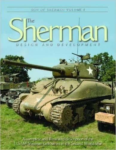 Download Son of the Sherman Vol 1: the Sherman, Design and Development: A Complete and Illustrated Description of the U.S. M4 Sherman Tank Series in the Second World War (Son of Sherman) PDF