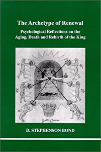 The Archetype of Renewal: Psychological Reflections on the Aging, Death and Rebirth of the King (Studies in Jungian Psychology in Jungian Analysts, Volume 104)