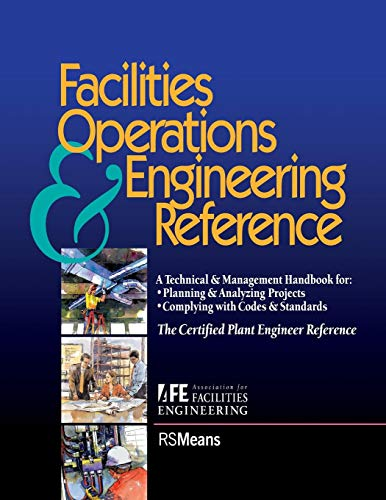Facilities Operations & Engineering Reference: A Technical & Management Handbook for Planning & Analyzing Projects, Complying With Codes & Standards