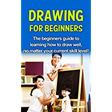Drawing For Beginners: The beginners guide to learning how to draw well, no matter your current skill level!
