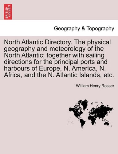 North Atlantic Directory. The physical geography and meteorology of the North Atlantic; together with sailing directions for the principal ports and ... N. Africa, and the N. Atlantic Islands, etc. pdf