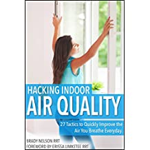 Air Quality: Hacking Indoor Air Quality, 27 Tactics to Quickly Improve the Air You Breathe Everyday
