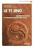 Le Yi Jing: Une initiation pratique à l'usage et à l'interprétation pour gagner en lucidité et prendre les décisions justes.