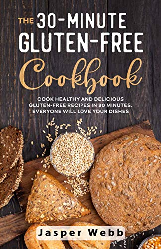 The 30-Minute Gluten-Free Cookbook (English Edition): Cook Healthy and Delicious Gluten-Free Recipes in 30 Minutes. Everyone Will Love Your Dishes by [Webb, Jasper]