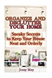 Organize And Declutter Your Home: Sneaky Secrets To Keep Your House Neat And Orderly: (DIY Declutter and Organize, DIY Projects) (Home Improvement, Speed Cleaning, DIY, Remodeling & Renovation)