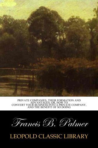 Download Private Companies, Their Formation and Advantages; Or, How to Convert Your Business Into a private company, and the benefit of so doing pdf