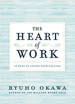 The Heart of Work: 10 Keys to Living Your Calling by [Okawa, Ryuho]