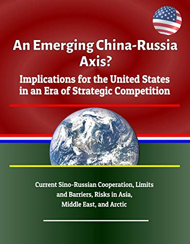 An Emerging China - Russia Axis? Implications for the United States in an Era of Strategic Competition - Current Sino-Russian Cooperation, Limits and Barriers, ... Middle East, and Arctic (English Edition) por [Government, U.S., Senate, U.S., Security Review Commission, U.S. - China Economic and ]