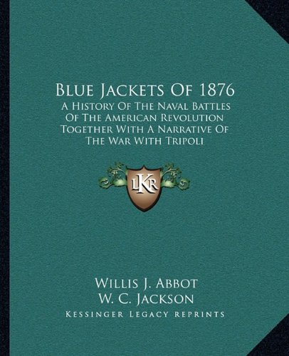 Read Online Blue Jackets Of 1876: A History Of The Naval Battles Of The American Revolution Together With A Narrative Of The War With Tripoli pdf epub