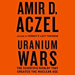 Uranium Wars: The Scientific Rivalry that Created the Nuclear Age | Amir D. Aczel