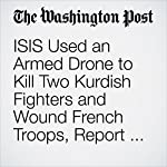 ISIS Used an Armed Drone to Kill Two Kurdish Fighters and Wound French Troops, Report Says | Thomas Gibbons-Neff