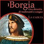 La caduta: I Borgia - Una dinastia di tradimenti e sangue 3 | Francesco De Vito