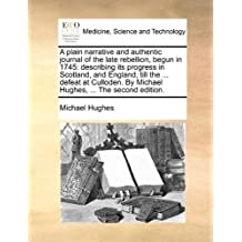 A plain narrative and authentic journal of the late rebellion, begun in 1745: describing its progress in Scotland, and England, till the ... defeat at ... By Michael Hughes, ... The second edition. by Michael Hughes (2010-05-30)