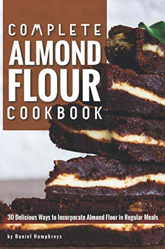 Complete Almond Flour Cookbook: 30 Delicious Ways to Incorporate Almond Flour in Regular Meals by Daniel Humphreys