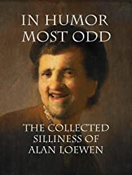 In Humor Most Odd: The Collected Silliness of Alan Loewen
