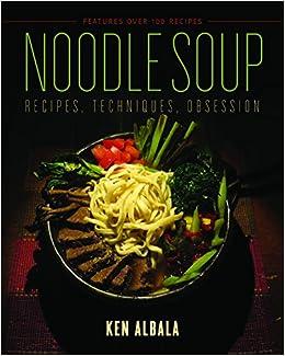 Noodle Soup: Recipes, Techniques, Obsession: Ken Albala