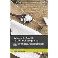 Ketogenic Diet K. La Dieta Chetogenica: Tutto quello che si deve non solo sapere, ma applicare per strutturare la dieta chetogenica e uscirne senza perdere i risultati.