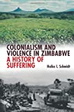 Colonialism and Violence in Zimbabwe : A History of Suffering, Schmidt, Heike, 1847010512