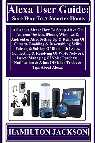 (Alexa User Guide: Sure Way To A Smarter Home: All About Alexa: How To Setup Alexa On Amazon Devices, iPhone, Windows & Android & Also, Setting Up & Relinking Of Camera, Enabling & Dis-enabling...)