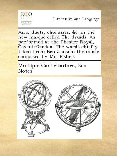 Download Airs, duets, chorusses, &c. in the new masque called The druids. As performed at the Theatre-Royal, Covent-Garden. The words chiefly taken from Ben Jonson; the music composed by Mr. Fisher. ebook