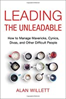 Leading the Unleadable: How to Manage Mavericks, Cynics, Divas, and Other Difficult People Front Cover