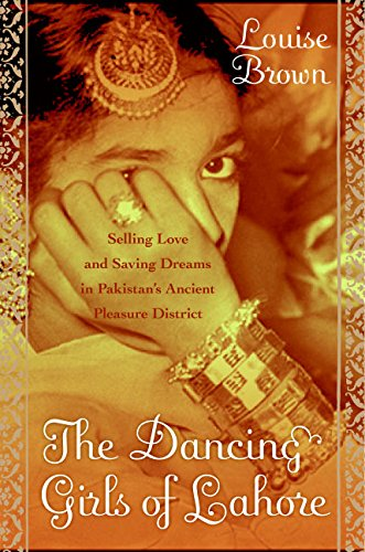 The Dancing Girls of Lahore: Selling Love and Saving Dreams in Pakistan's Ancient Pleasure District ebook