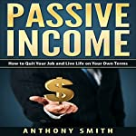 Passive Income: How to Quit Your Job and Live Life on Your Own Terms | Anthony Smith