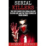 Serial Killers: The Top 12 Most Evil Serial Killers to Ever Live and The True Stories of Their Crimes (Murderer - Criminals Crimes - True Evil - Horror Stories)