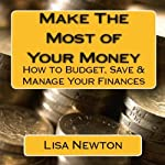 Make the Most of Your Money: How to Budget, Save and Manage Your Finances | Lisa Newton