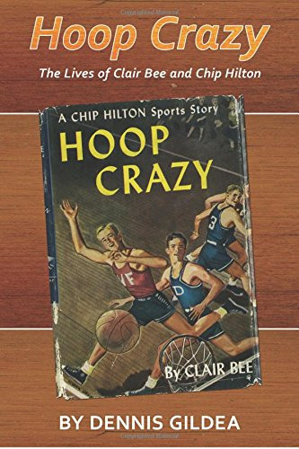 Hoop Crazy: The Lives of Clair Bee and Chip Hilton (Sport, Culture, and Society)