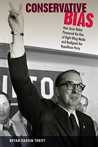 Conservative Bias: How Jesse Helms Pioneered the Rise of Right-Wing Media and Realigned the Republican Party (Sunbelt Studies)