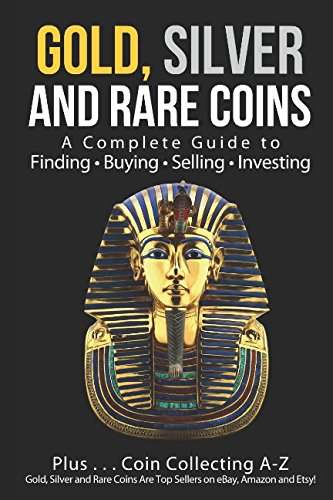 Gold, Silver and Rare Coins: A Complete Guide To Finding Buying Selling Investing: Plus…Coin Collecting A-Z: Gold, Silver and Rare Coins Are Top Sellers on eBay, Amazon and Etsy