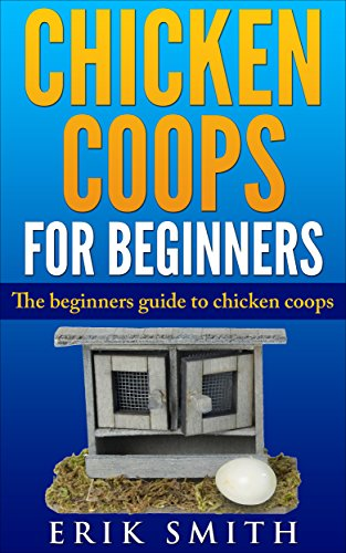 Chicken Coops For Beginners: The beginners guide to Chicken Coops by [Smith, Erik]