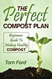 The Perfect Compost Plan: Simple Guide To Making Healthy Compost