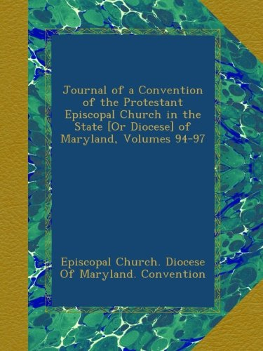 Read Online Journal of a Convention of the Protestant Episcopal Church in the State [Or Diocese] of Maryland, Volumes 94-97 pdf epub