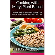 Cooking with Mary, Plant Based: Whole food plant based recipes the entire family will enjoy!  100+ Recipes!