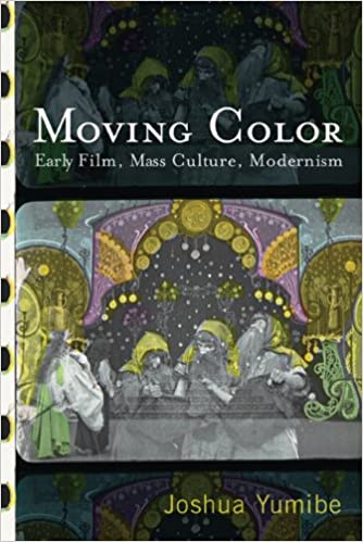 Moving Color: Early Film, Mass Culture, Modernism (Techniques of the Moving  Image): Joshua Yumibe, Paolo Cherchi Usai: 9780813552972: Amazon.com: Books