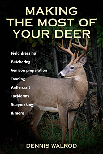 Making the Most of Your Deer: Field Dressing, Butchering, Venison Preparation, Tanning, Antlercraft, Taxidermy, Soapmaking, & (Most Deer)