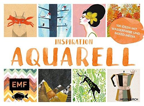 Inspiration Aquarell: Über 100 kreative Ideen mit Wasserfarbe und Papier