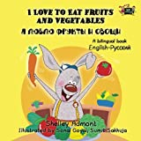 I Love to Eat Fruits and Vegetables (english russian children's books, bilingual russian books): russian bilingual books, russian kids books, russian childrens books