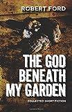 The God Beneath My Garden, Robert Ford, 1500437484