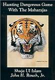 Hunting Dangerous Game with the Maharajas, John H. Roush and Shuja Vl Islam, 0960083022