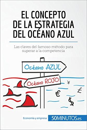 El concepto de la estrategia del océano azul: Las claves del famoso método para superar a la competencia (Gestión y Marketing) (Spanish Edition)