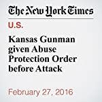 Kansas Gunman given Abuse Protection Order before Attack | John Eligon,Richard Pérez Peña,Katie Rogers