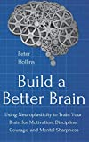 Build a Better Brain: Using Neuroplasticity to Train Your Brain for Motivation, Discipline, Courage, and Mental Sharpness