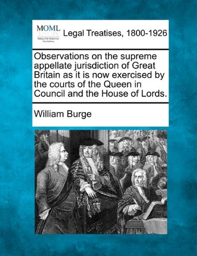 Observations on the supreme appellate jurisdiction of Great Britain as it is now exercised by the courts of the Queen in Council and the House of Lords. PDF