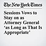 Sessions Vows to Stay on as Attorney General 'as Long as That Is Appropriate' | Eileen Sullivan,Rebecca R. Ruiz